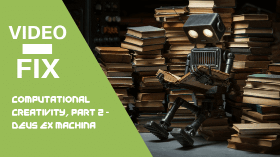 Video Fix:  Computational Creativity, Part 2 – Deus ex machina