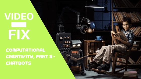 Video Fix:  Computational Creativity, Part 3 – Chatbots